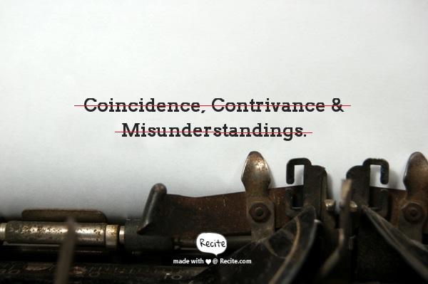 Coincidence, contrivance, misunderstandings